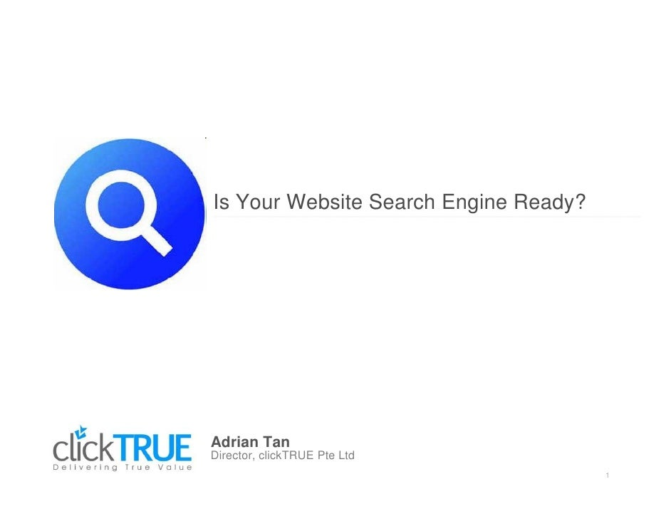 Is Your Website Search Engine Ready?     Adrian Tan Director, clickTRUE Pte Ltd                                        1