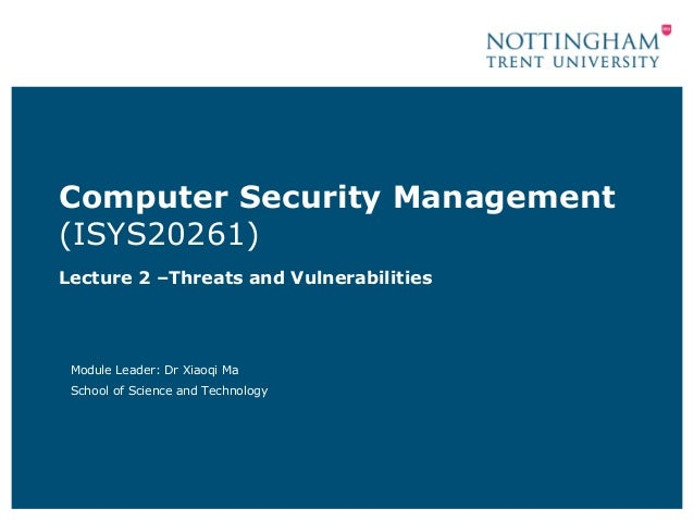 Computer Security Management(ISYS20261)Lecture 2 –Threats and Vulnerabilities Module Leader: Dr Xiaoqi Ma School of Scienc...