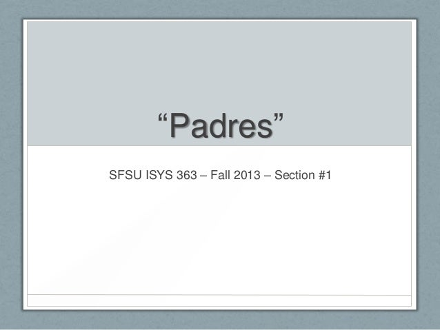 """""""Padres"""" SFSU ISYS 363 – Fall 2013 – Section #1"""