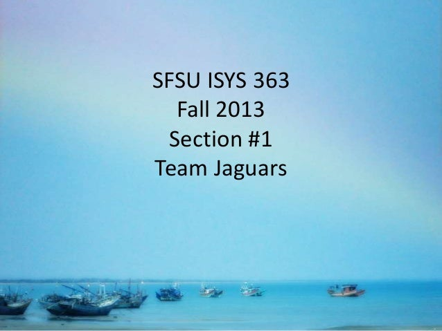 SFSU ISYS 363 Fall 2013 Section #1 Team Jaguars