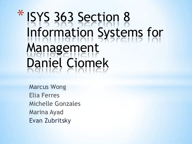 Marcus Wong Elia Ferres Michelle Gonzales Marina Ayad Evan Zubritsky *ISYS 363 Section 8 Information Systems for Managemen...