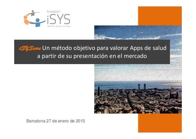 1 iSYScore Un método objetivo para valorar Apps de salud a partir de su presentación en el mercado Barcelona 27 de enero d...