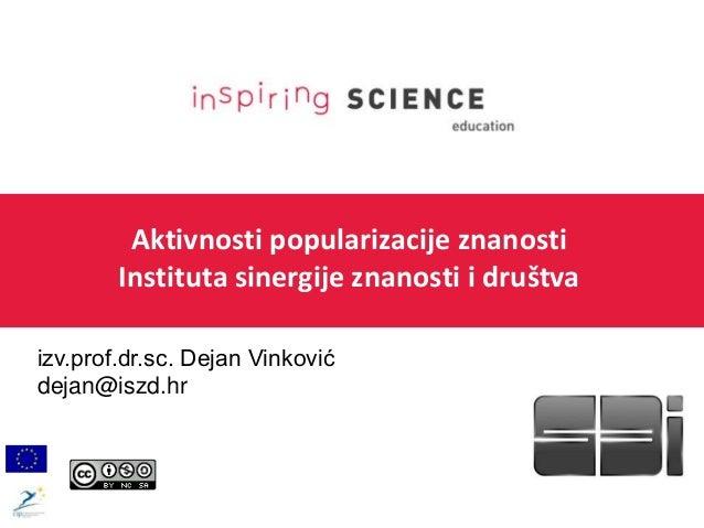 Aktivnosti popularizacije znanosti Instituta sinergije znanosti i društva izv.prof.dr.sc. Dejan Vinković dejan@iszd.hr