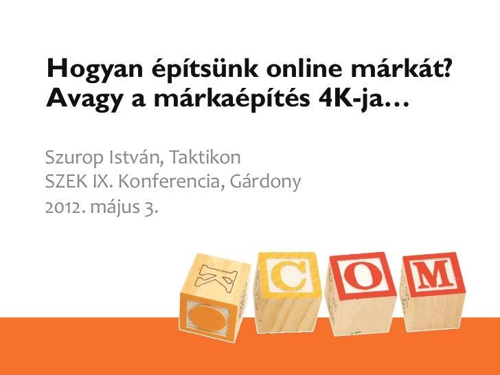 Hogyan építsünk online márkát?Avagy a márkaépítés 4K-ja…Szurop István, Taktikon SZEK IX. Konferencia, Gárdony...