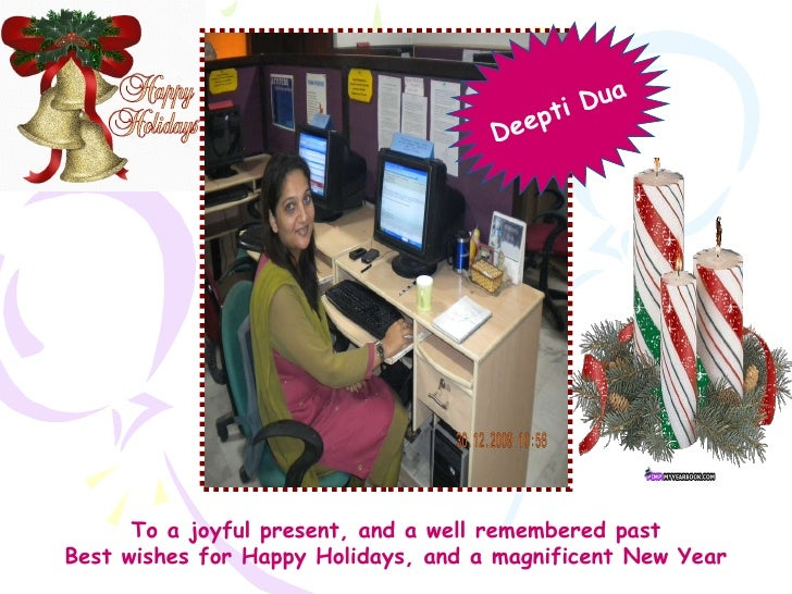To a joyful present, and a well remembered past Best wishes for Happy Holidays, and a magnificent New Year Deepti Dua