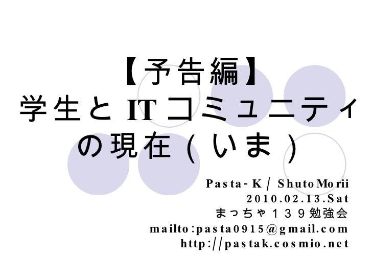 【予告編】 学生と IT コミュ二ティ の現在(いま) Pasta-K / ShutoMorii 2010.02.13.Sat まっちゃ139勉強会 mailto:pasta0915@gmail.com http://pastak.cosmio...