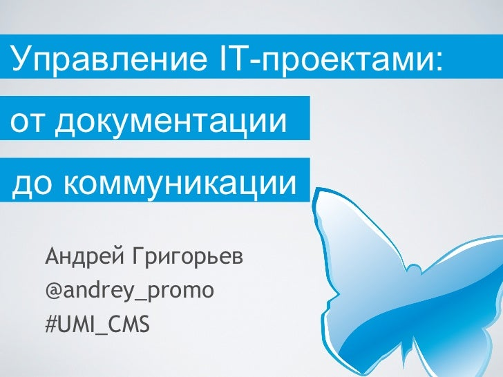 Управление IT-проектами:от документациидо коммуникации Андрей Григорьев @andrey_promo #UMI_CMS