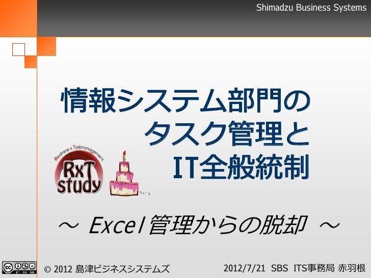 Shimadzu Business Systems  情報システム部門の     タスク管理と      IT全般統制 ~ Excel管理からの脱却 ~© 2012 島津ビジネスシステムズ   2012/7/21 SBS ITS事務局 赤羽根