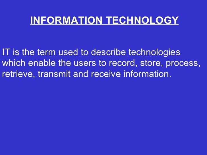 INFORMATION TECHNOLOGYIT is the term used to describe technologieswhich enable the users to record, store, process,retriev...