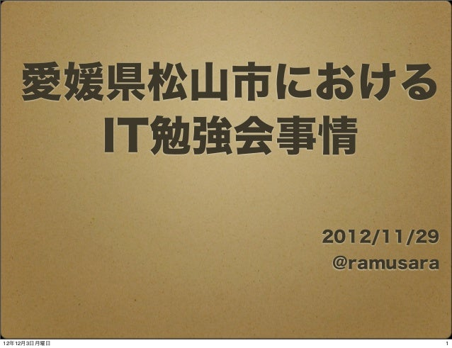 愛媛県松山市における      IT勉強会事情              2012/11/29              @ramusara12年12月3日月曜日                1