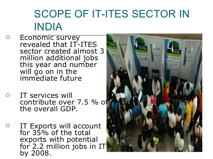 SCOPE OF IT-ITES SECTOR IN INDIA <ul><li>Economic survey revealed that IT-ITES sector created almost 3 million additional ...