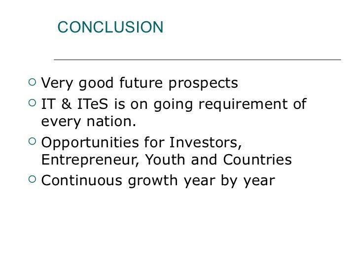 CONCLUSION <ul><li>Very good future prospects </li></ul><ul><li>IT & ITeS is on going requirement of every nation. </li></...