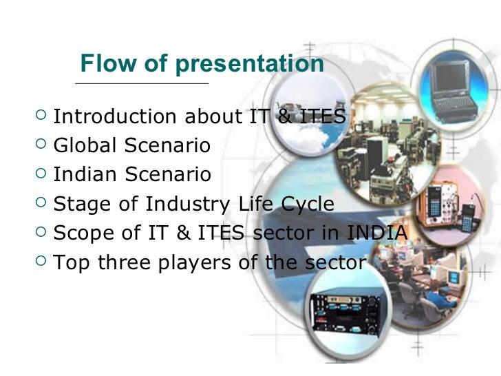 Flow of presentation <ul><li>Introduction about IT & ITES </li></ul><ul><li>Global Scenario </li></ul><ul><li>Indian Scena...