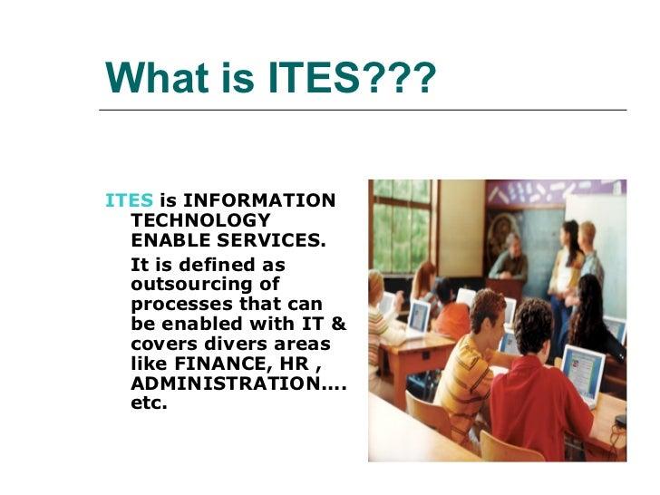 What is ITES??? <ul><li>ITES  is INFORMATION TECHNOLOGY ENABLE SERVICES. </li></ul><ul><li>It is defined as outsourcing of...