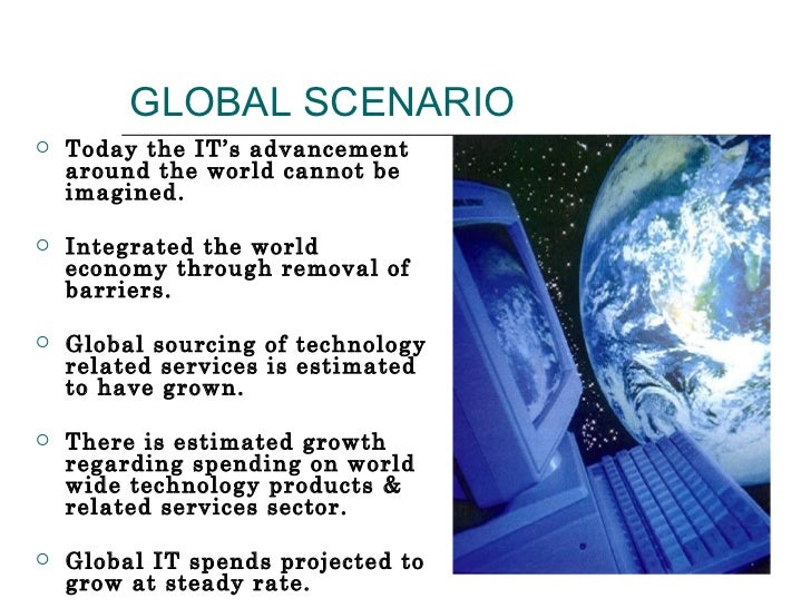 GLOBAL SCENARIO <ul><li>Today the IT's advancement around the world cannot be imagined. </li></ul><ul><li>Integrated the w...