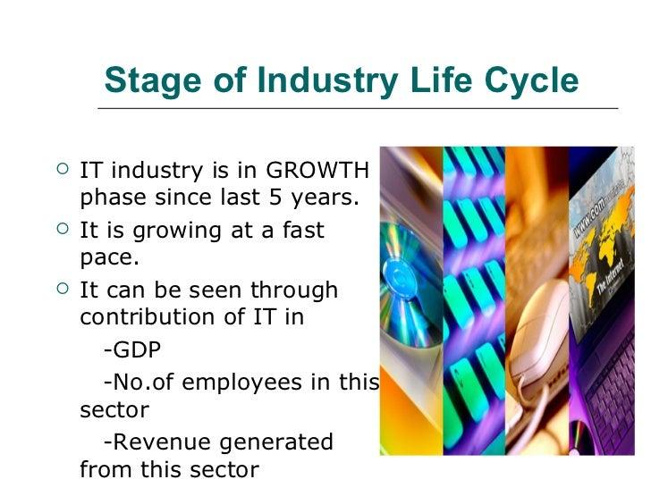 Stage of Industry Life Cycle <ul><li>IT industry is in GROWTH phase since last 5 years. </li></ul><ul><li>It is growing at...