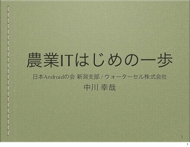 農業ITはじめの一歩 日本Androidの会 新潟支部 / ウォーターセル株式会社  中川 幸哉  1 1