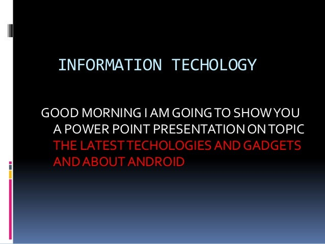 INFORMATION TECHOLOGY GOOD MORNING I AM GOING TO SHOW YOU A POWER POINT PRESENTATION ON TOPIC THE LATEST TECHOLOGIES AND G...