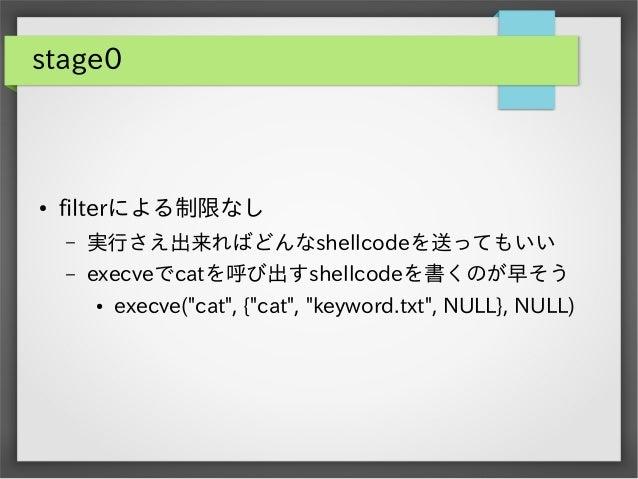 """stage0  ●  filterによる制限なし –  実行さえ出来ればどんなshellcodeを送ってもいい  –  execveでcatを呼び出すshellcodeを書くのが早そう ●  execve(""""cat"""", {""""cat"""", """"key..."""