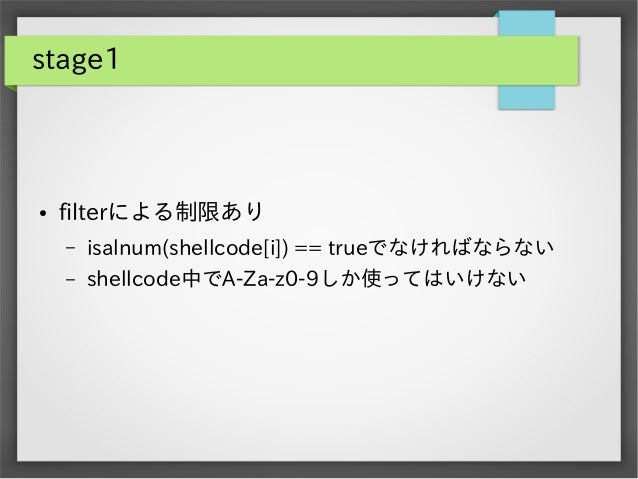 stage1  ●  filterによる制限あり –  isalnum(shellcode[i]) == trueでなければならない  –  shellcode中でA-Za-z0-9しか使ってはいけない