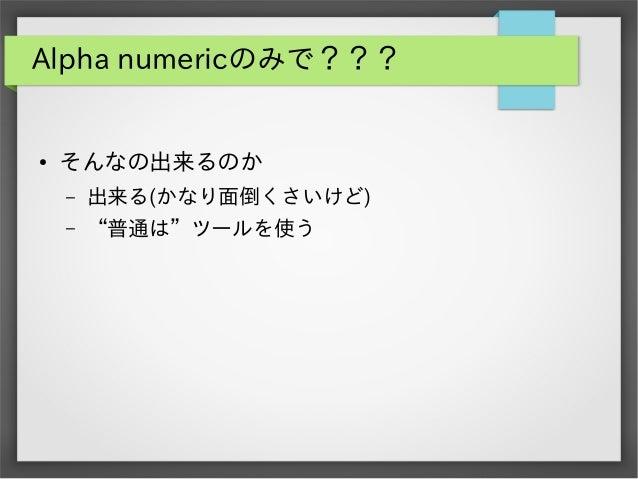 """Alpha numericのみで???  ●  そんなの出来るのか –  出来る(かなり面倒くさいけど)  –  """"普通は""""ツールを使う"""