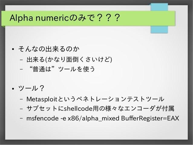 """Alpha numericのみで???  ●  そんなの出来るのか – –  ●  出来る(かなり面倒くさいけど) """"普通は""""ツールを使う  ツール? –  Metasploitというペネトレーションテストツール  –  サブセットにshell..."""