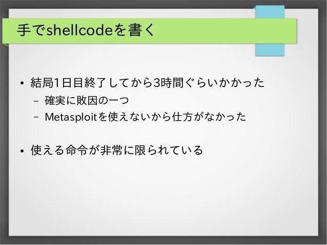 手でshellcodeを書く  ●  結局1日目終了してから3時間ぐらいかかった – –  ●  確実に敗因の一つ Metasploitを使えないから仕方がなかった  使える命令が非常に限られている