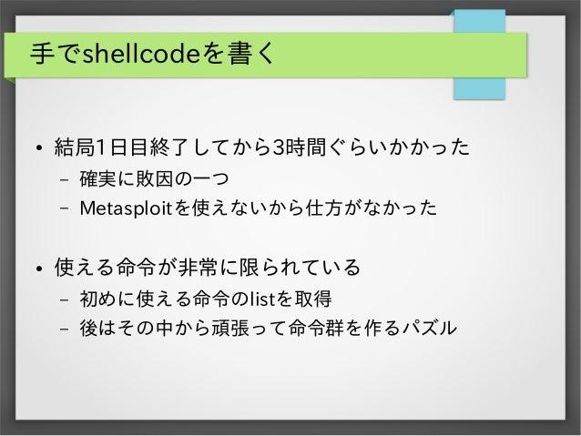 手でshellcodeを書く  ●  結局1日目終了してから3時間ぐらいかかった – –  ●  確実に敗因の一つ Metasploitを使えないから仕方がなかった  使える命令が非常に限られている –  初めに使える命令のlistを取得  –...