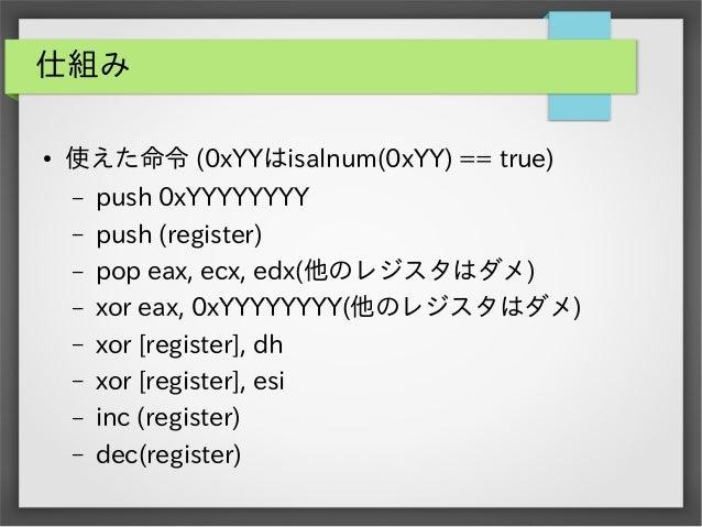 仕組み ●  使えた命令 (0xYYはisalnum(0xYY) == true) – – – – – – – –  push 0xYYYYYYYY push (register) pop eax, ecx, edx(他のレジスタはダメ) xo...