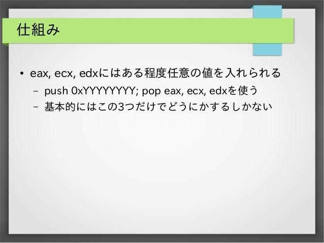 仕組み ●  eax, ecx, edxにはある程度任意の値を入れられる –  push 0xYYYYYYYY; pop eax, ecx, edxを使う  –  基本的にはこの3つだけでどうにかするしかない