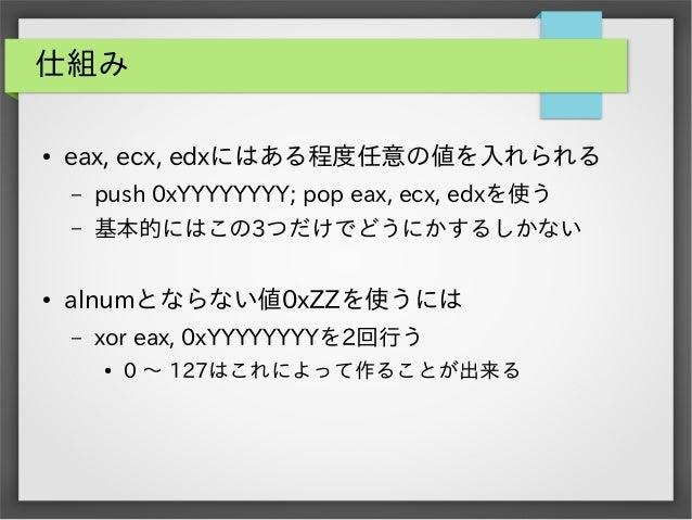 仕組み ●  eax, ecx, edxにはある程度任意の値を入れられる – –  ●  push 0xYYYYYYYY; pop eax, ecx, edxを使う 基本的にはこの3つだけでどうにかするしかない  alnumとならない値0xZZ...