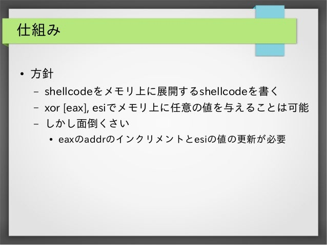 仕組み ●  方針 –  shellcodeをメモリ上に展開するshellcodeを書く  –  xor [eax], esiでメモリ上に任意の値を与えることは可能  –  しかし面倒くさい ●  eaxのaddrのインクリメントとesiの値の...