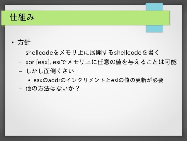 仕組み ●  方針 –  shellcodeをメモリ上に展開するshellcodeを書く  –  xor [eax], esiでメモリ上に任意の値を与えることは可能  –  しかし面倒くさい ●  –  eaxのaddrのインクリメントとesi...