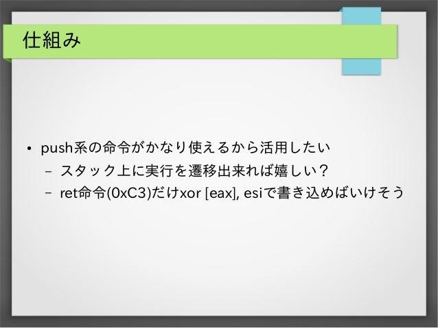 仕組み  ●  push系の命令がかなり使えるから活用したい –  スタック上に実行を遷移出来れば嬉しい?  –  ret命令(0xC3)だけxor [eax], esiで書き込めばいけそう