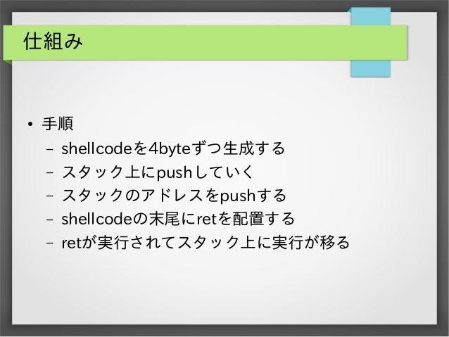 仕組み  ●  手順 – – – – –  shellcodeを4byteずつ生成する スタック上にpushしていく スタックのアドレスをpushする shellcodeの末尾にretを配置する retが実行されてスタック上に実行が移る