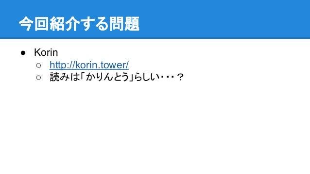 今回紹介する問題 ● Korin ○ http://korin.tower/ ○ 読みは「かりんとう」らしい・・・?