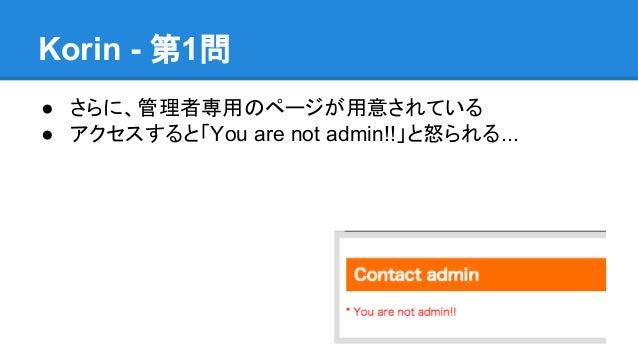 Korin - 第1問 ● さらに、管理者専用のページが用意されている ● アクセスすると「You are not admin!!」と怒られる...