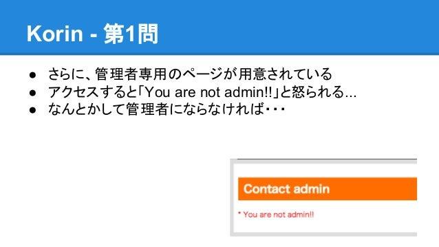 Korin - 第1問 ● さらに、管理者専用のページが用意されている ● アクセスすると「You are not admin!!」と怒られる... ● なんとかして管理者にならなければ・・・