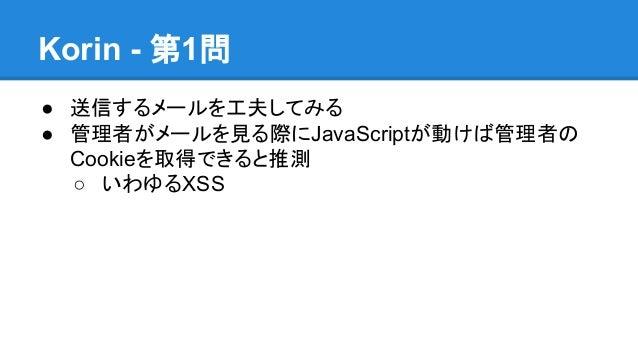 Korin - 第1問 ● 送信するメールを工夫してみる ● 管理者がメールを見る際にJavaScriptが動けば管理者の Cookieを取得できると推測 ○ いわゆるXSS