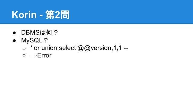 Korin - 第2問 ● DBMSは何? ● MySQL? ○ ' or union select @@version,1,1 -○ →Error