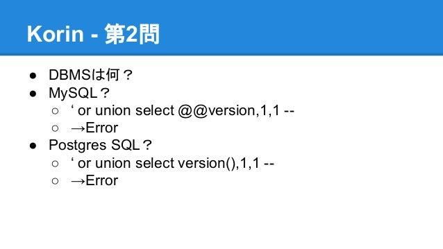 Korin - 第2問 ● DBMSは何? ● MySQL? ○ ' or union select @@version,1,1 -○ →Error ● Postgres SQL? ○ ' or union select version(),1...