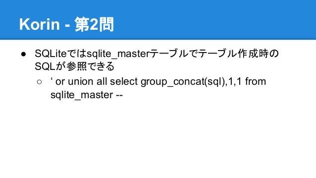 Korin - 第2問 ● SQLiteではsqlite_masterテーブルでテーブル作成時の SQLが参照できる ○ ' or union all select group_concat(sql),1,1 from sqlite_maste...