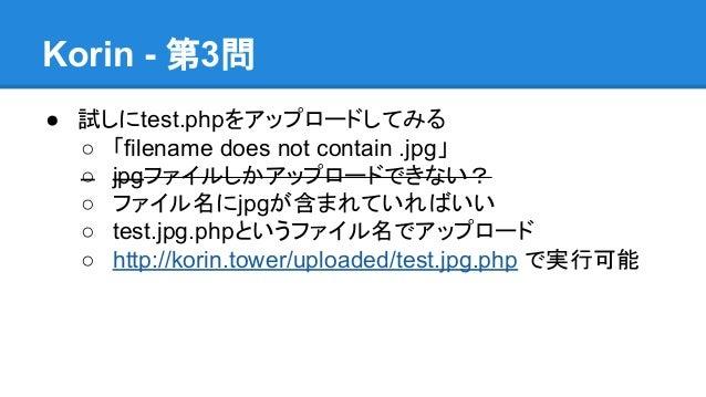 Korin - 第3問 ● 試しにtest.phpをアップロードしてみる ○ 「filename does not contain .jpg」 ○ jpgファイルしかアップロードできない? ○ ファイル名にjpgが含まれていればいい ○ tes...
