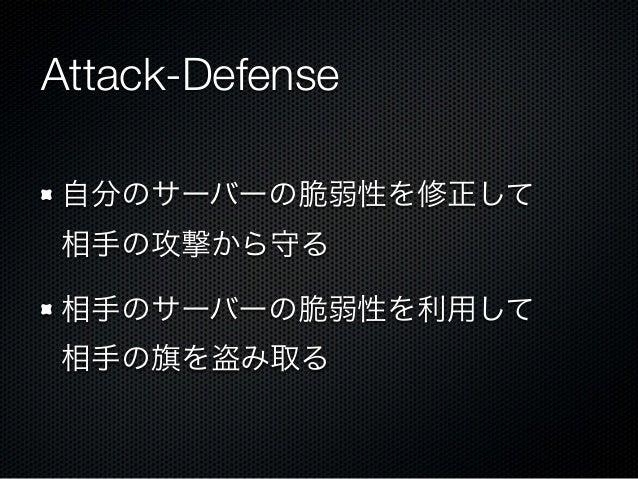 Attack-Defense 自分のサーバーの脆弱性を修正して 相手の攻撃から守る 相手のサーバーの脆弱性を利用して 相手の旗を盗み取る