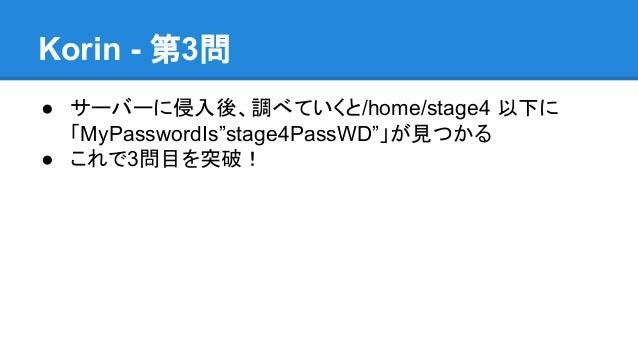 "Korin - 第3問 ● サーバーに侵入後、調べていくと/home/stage4 以下に 「MyPasswordIs""stage4PassWD""」が見つかる ● これで3問目を突破!"