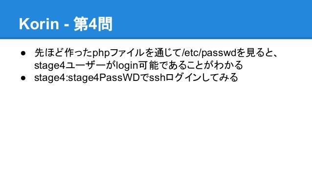 Korin - 第4問 ● 先ほど作ったphpファイルを通じて/etc/passwdを見ると、 stage4ユーザーがlogin可能であることがわかる ● stage4:stage4PassWDでsshログインしてみる